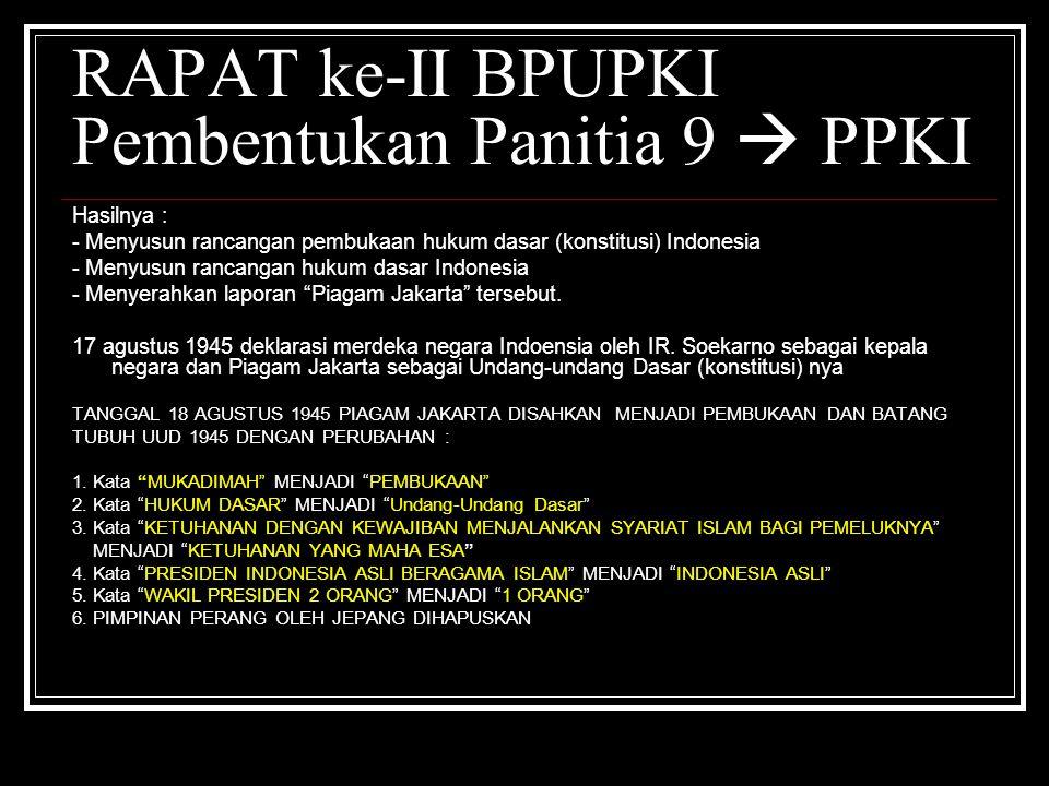 RAPAT ke-II BPUPKI Pembentukan Panitia 9  PPKI Hasilnya : - Menyusun rancangan pembukaan hukum dasar (konstitusi) Indonesia - Menyusun rancangan huku