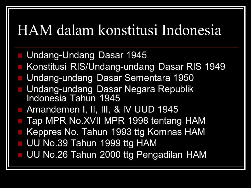 HAM dalam konstitusi Indonesia Undang-Undang Dasar 1945 Konstitusi RIS/Undang-undang Dasar RIS 1949 Undang-undang Dasar Sementara 1950 Undang-undang D