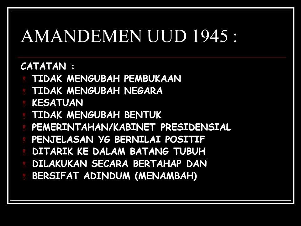 AMANDEMEN UUD 1945 : CATATAN :  TIDAK MENGUBAH PEMBUKAAN  TIDAK MENGUBAH NEGARA  KESATUAN  TIDAK MENGUBAH BENTUK  PEMERINTAHAN/KABINET PRESIDENSI