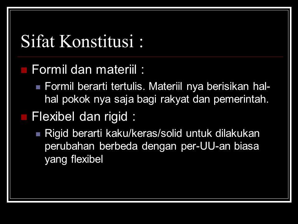 Sifat Konstitusi : Formil dan materiil : Formil berarti tertulis. Materiil nya berisikan hal- hal pokok nya saja bagi rakyat dan pemerintah. Flexibel