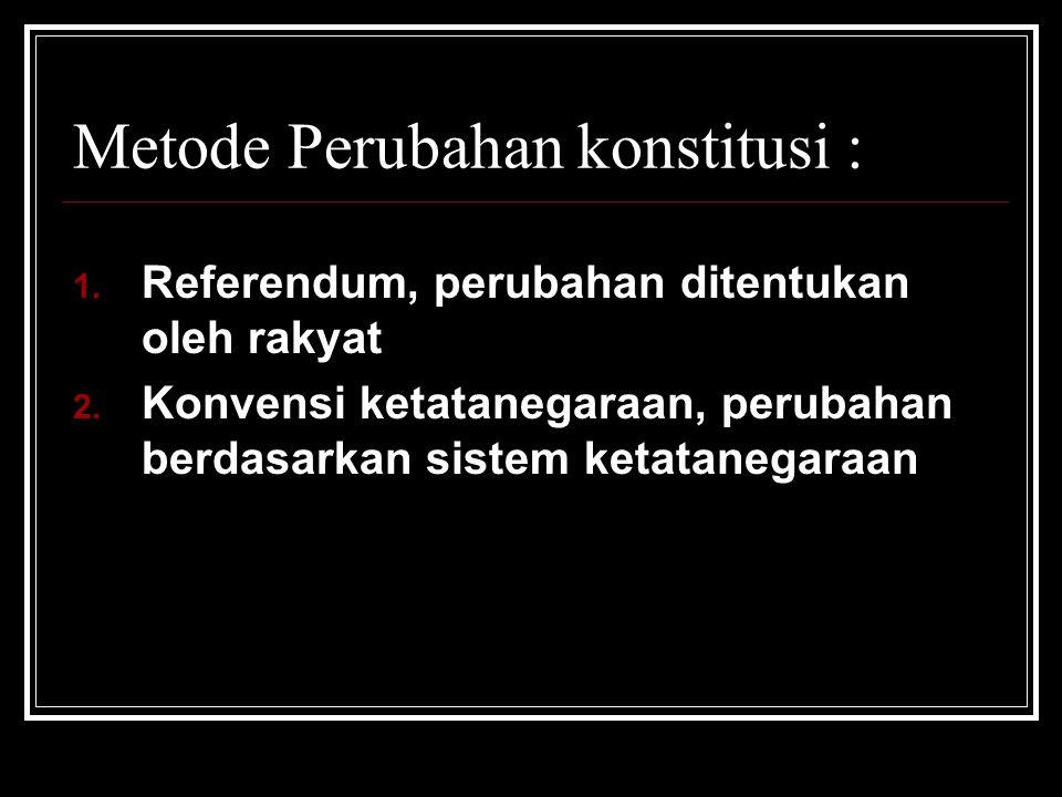 Metode Perubahan konstitusi : 1. Referendum, perubahan ditentukan oleh rakyat 2. Konvensi ketatanegaraan, perubahan berdasarkan sistem ketatanegaraan