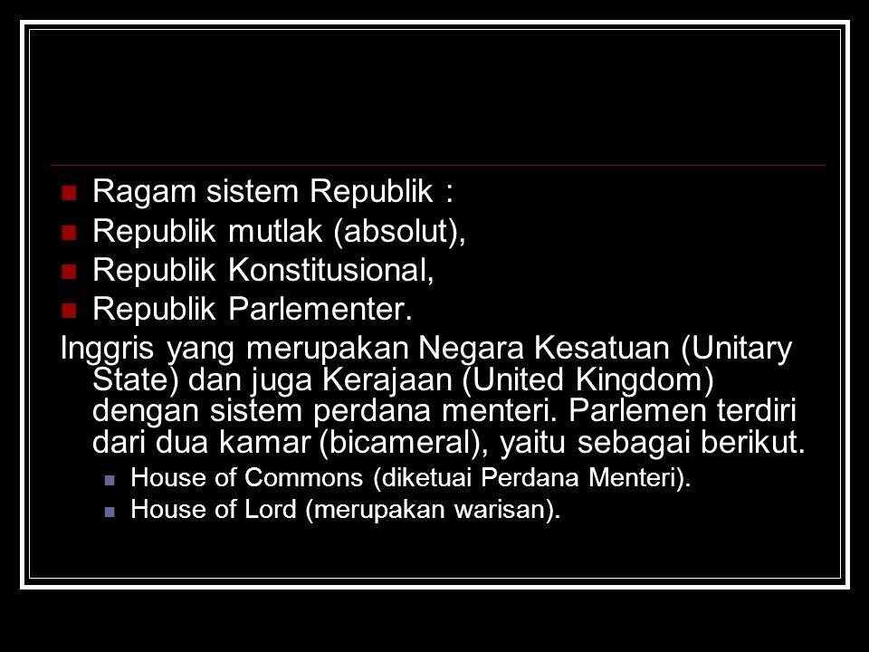 Ragam sistem Republik : Republik mutlak (absolut), Republik Konstitusional, Republik Parlementer. Inggris yang merupakan Negara Kesatuan (Unitary Stat