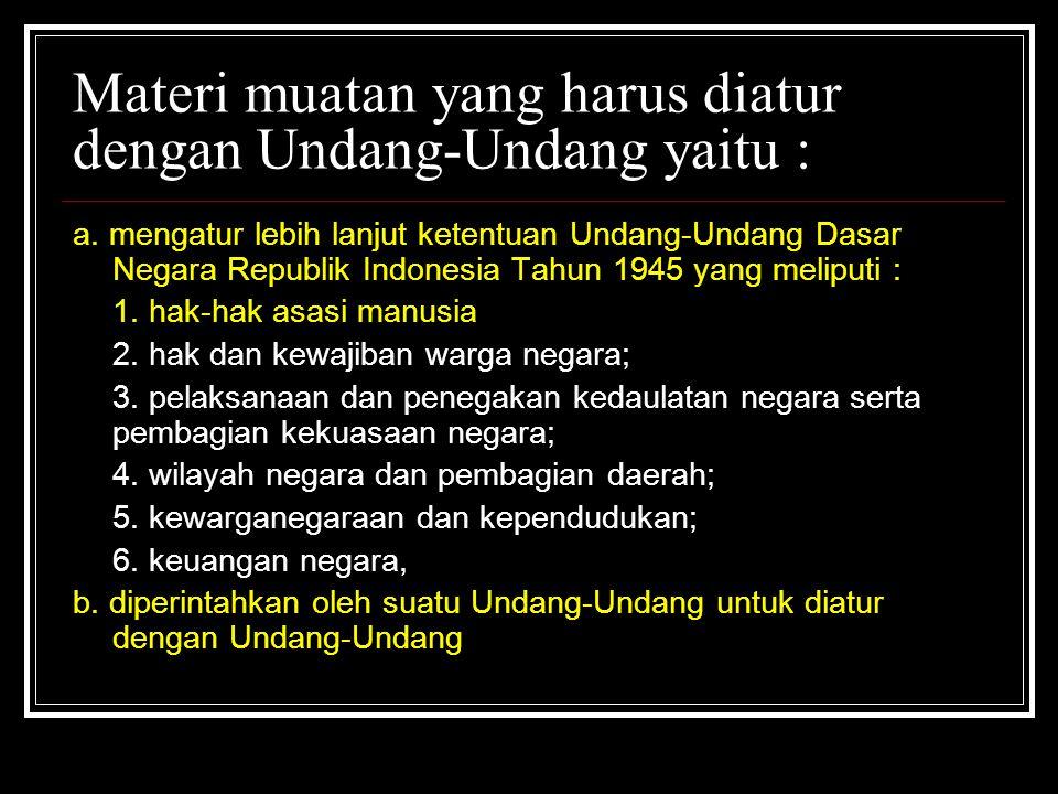 Materi muatan yang harus diatur dengan Undang-Undang yaitu : a. mengatur lebih lanjut ketentuan Undang-Undang Dasar Negara Republik Indonesia Tahun 19