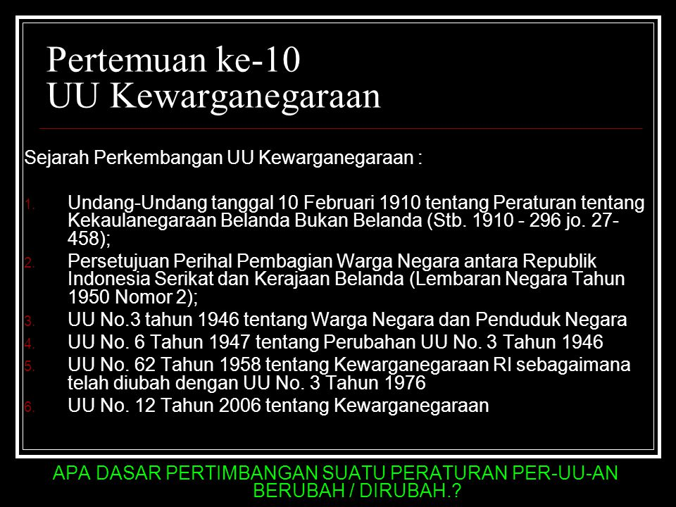 Pertemuan ke-10 UU Kewarganegaraan Sejarah Perkembangan UU Kewarganegaraan : 1. Undang-Undang tanggal 10 Februari 1910 tentang Peraturan tentang Kekau