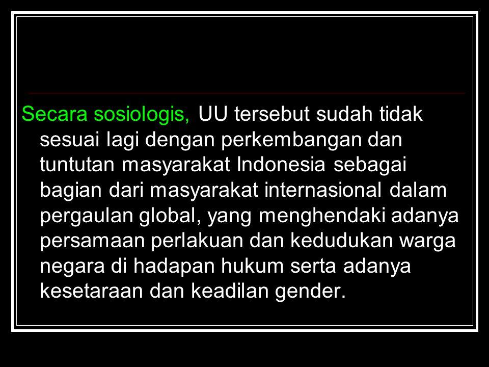 Secara sosiologis, UU tersebut sudah tidak sesuai lagi dengan perkembangan dan tuntutan masyarakat Indonesia sebagai bagian dari masyarakat internasio