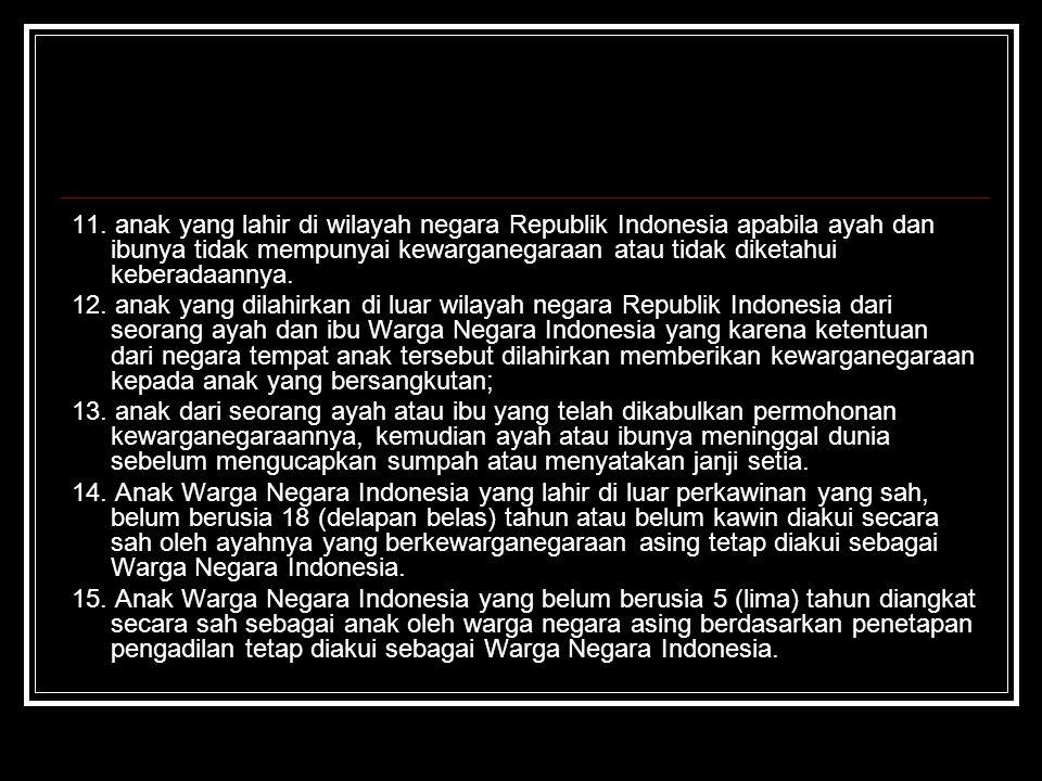 11. anak yang lahir di wilayah negara Republik Indonesia apabila ayah dan ibunya tidak mempunyai kewarganegaraan atau tidak diketahui keberadaannya. 1