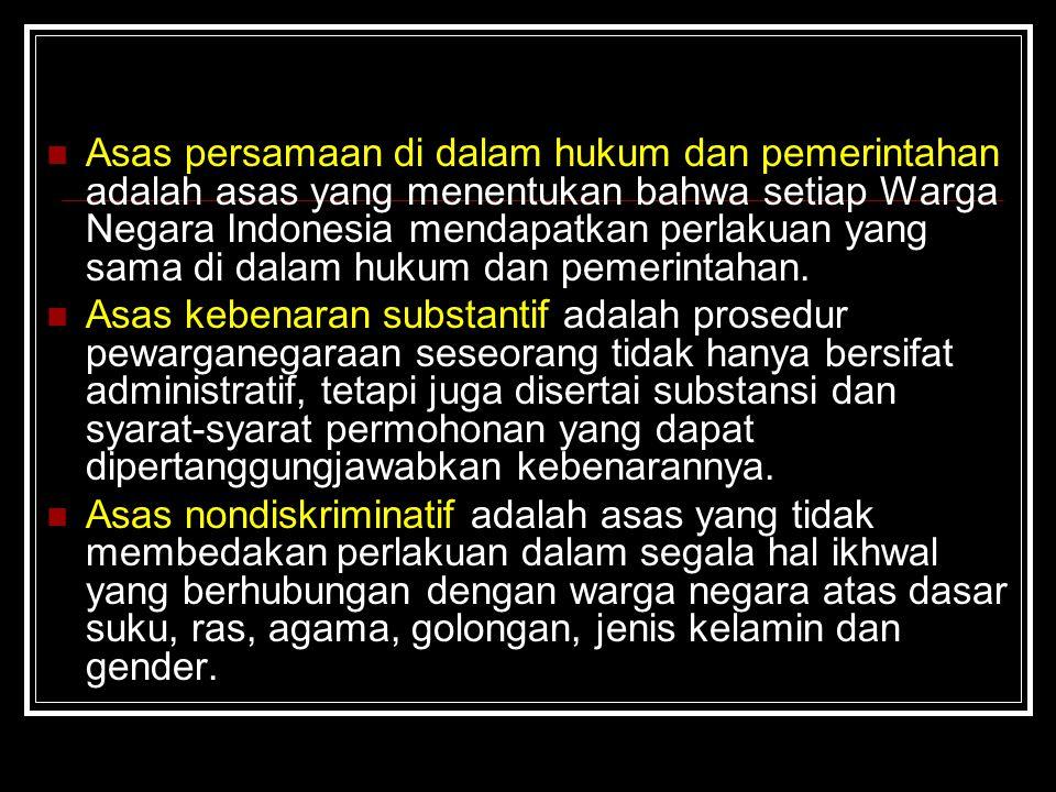 Asas persamaan di dalam hukum dan pemerintahan adalah asas yang menentukan bahwa setiap Warga Negara Indonesia mendapatkan perlakuan yang sama di dala