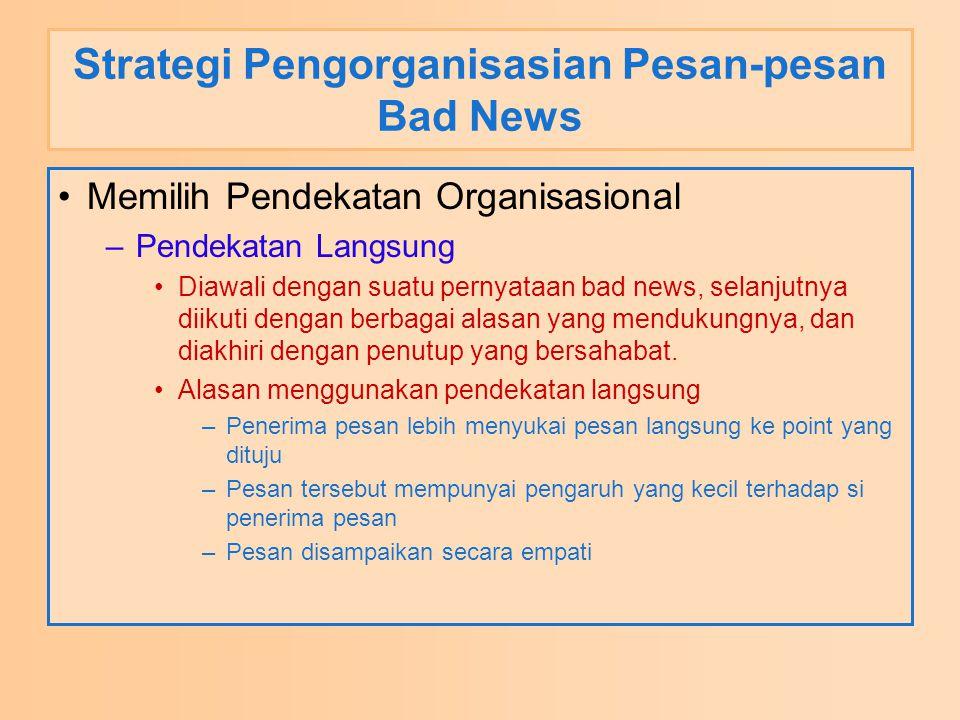 Strategi Pengorganisasian Pesan-pesan Bad News Memilih Pendekatan Organisasional –Pendekatan Langsung Diawali dengan suatu pernyataan bad news, selanjutnya diikuti dengan berbagai alasan yang mendukungnya, dan diakhiri dengan penutup yang bersahabat.