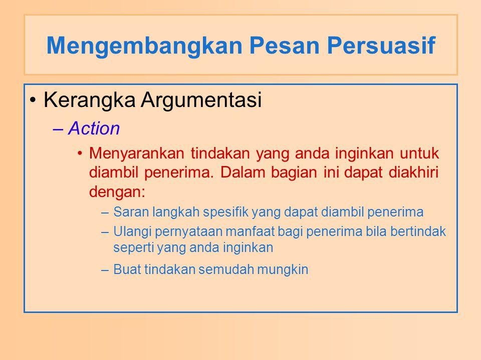 Mengembangkan Pesan Persuasif Kerangka Argumentasi –Action Menyarankan tindakan yang anda inginkan untuk diambil penerima. Dalam bagian ini dapat diak
