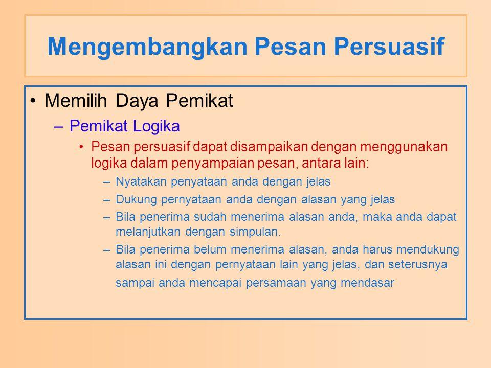 Mengembangkan Pesan Persuasif Memilih Daya Pemikat –Pemikat Logika Pesan persuasif dapat disampaikan dengan menggunakan logika dalam penyampaian pesan