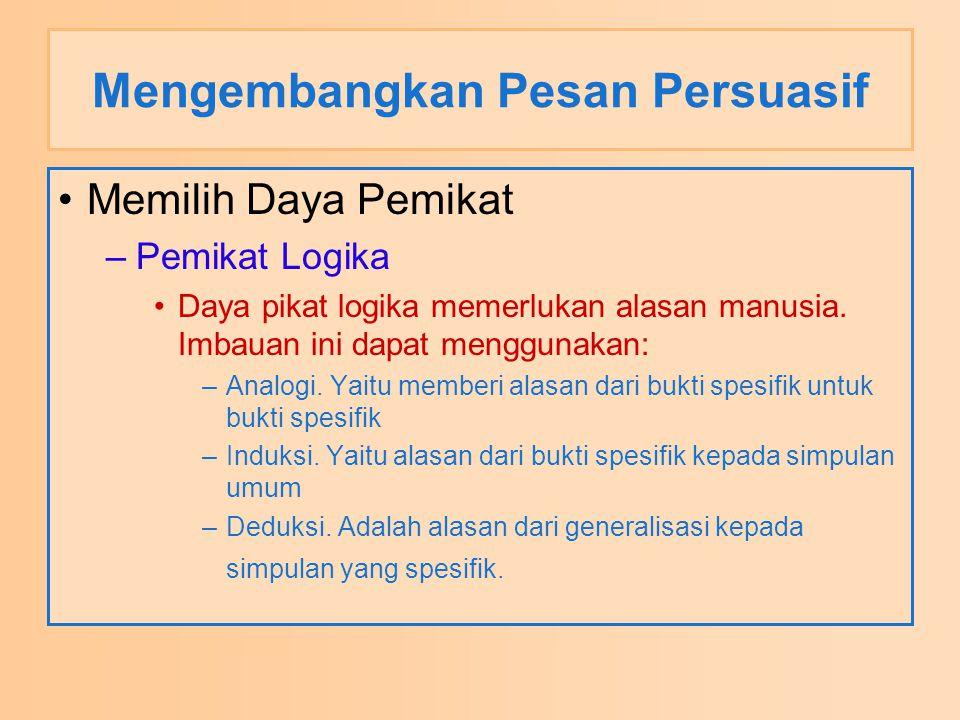 Mengembangkan Pesan Persuasif Memilih Daya Pemikat –Pemikat Logika Daya pikat logika memerlukan alasan manusia.