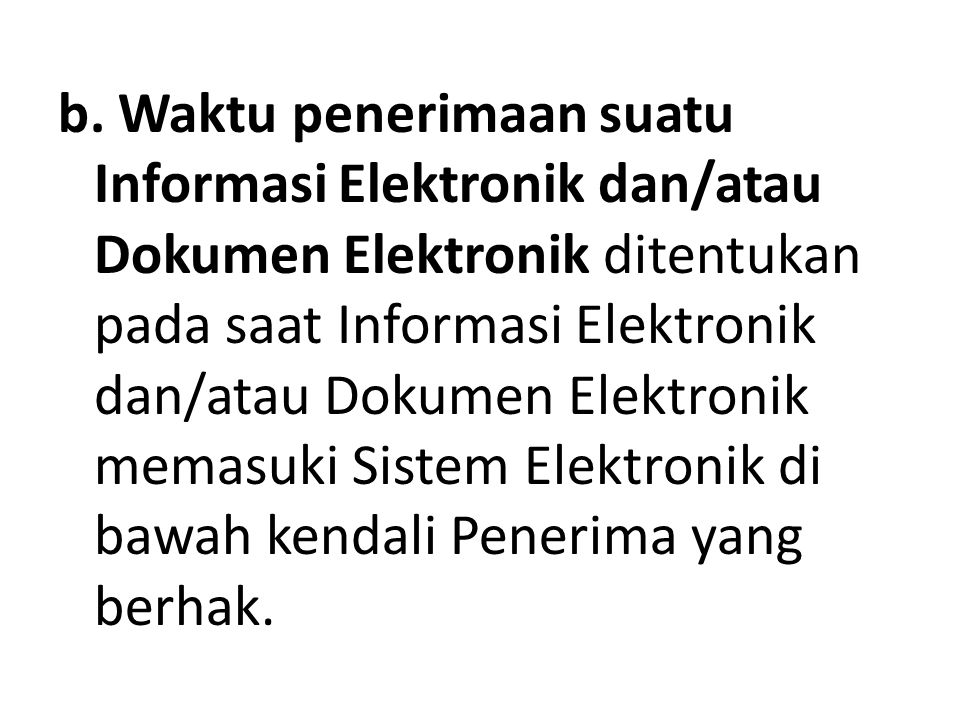 b. Waktu penerimaan suatu Informasi Elektronik dan/atau Dokumen Elektronik ditentukan pada saat Informasi Elektronik dan/atau Dokumen Elektronik memas