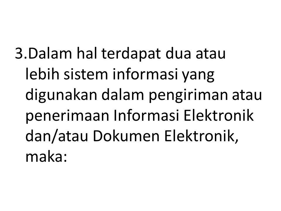 3.Dalam hal terdapat dua atau lebih sistem informasi yang digunakan dalam pengiriman atau penerimaan Informasi Elektronik dan/atau Dokumen Elektronik,