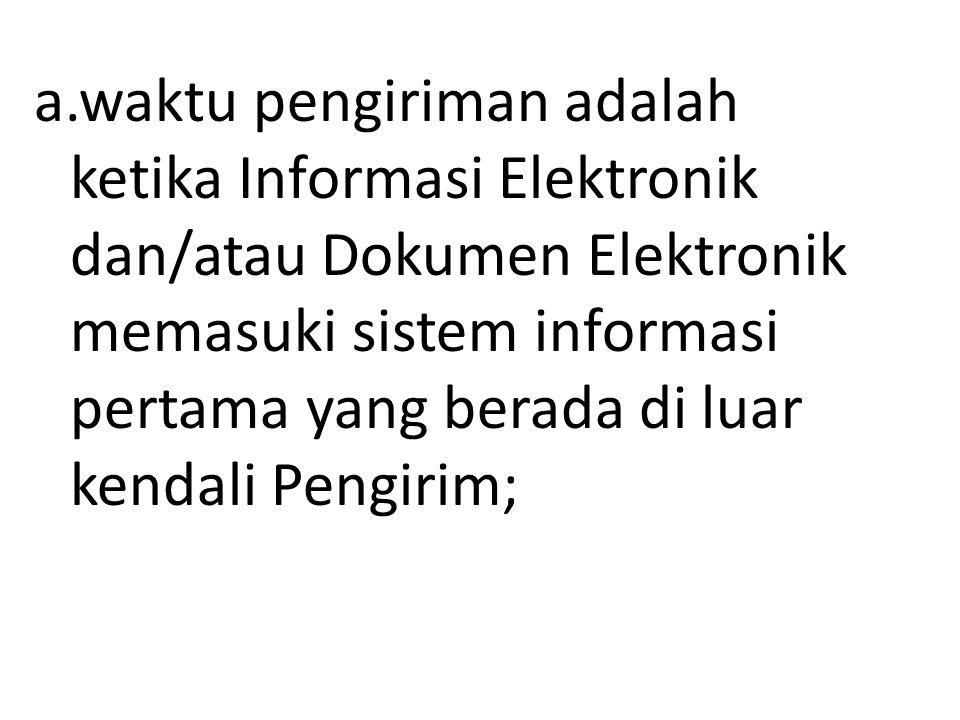a.waktu pengiriman adalah ketika Informasi Elektronik dan/atau Dokumen Elektronik memasuki sistem informasi pertama yang berada di luar kendali Pengir