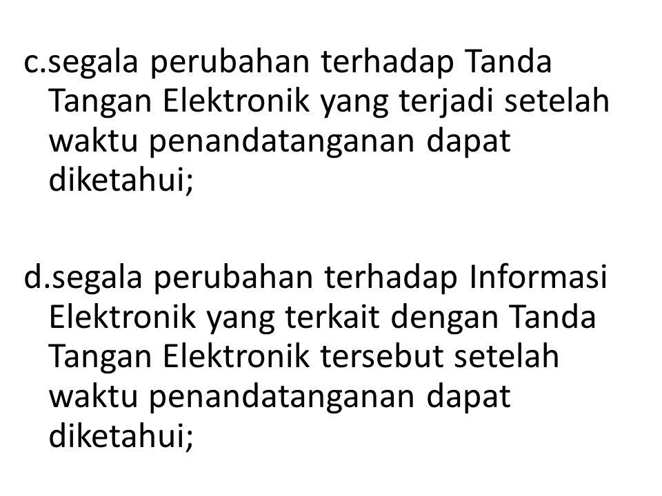 c.segala perubahan terhadap Tanda Tangan Elektronik yang terjadi setelah waktu penandatanganan dapat diketahui; d.segala perubahan terhadap Informasi