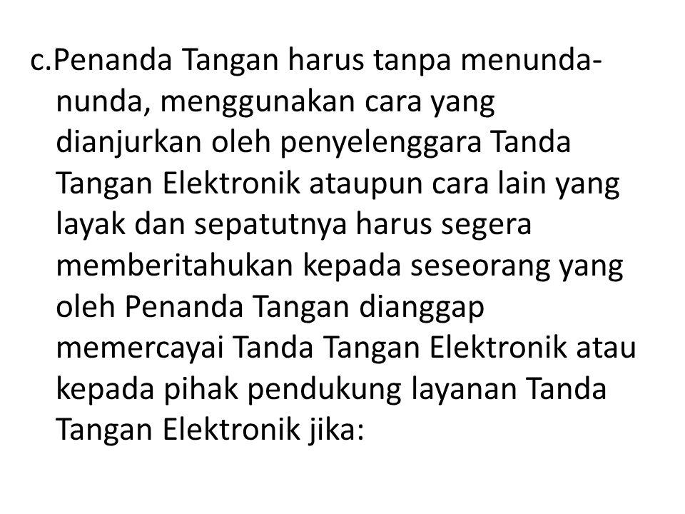 c.Penanda Tangan harus tanpa menunda- nunda, menggunakan cara yang dianjurkan oleh penyelenggara Tanda Tangan Elektronik ataupun cara lain yang layak