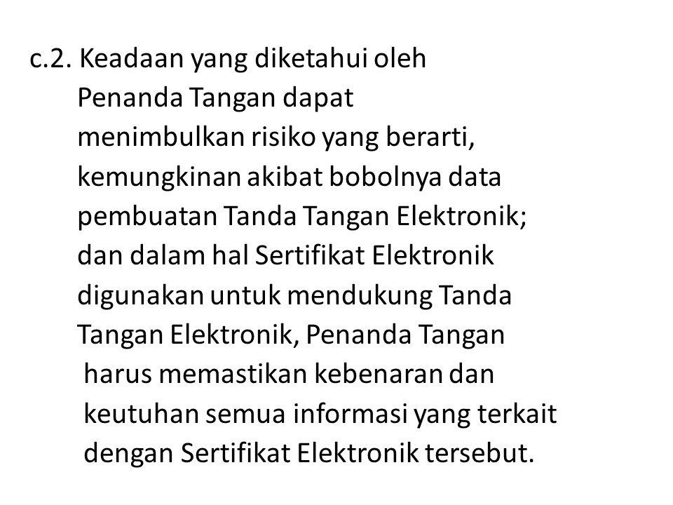 c.2. Keadaan yang diketahui oleh Penanda Tangan dapat menimbulkan risiko yang berarti, kemungkinan akibat bobolnya data pembuatan Tanda Tangan Elektro