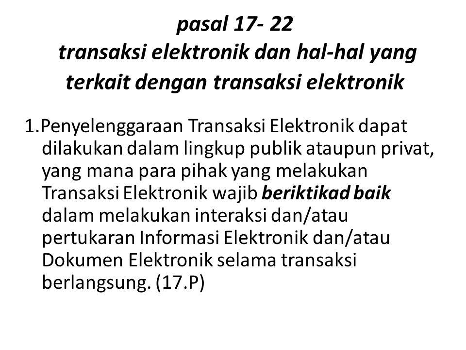 pasal 17- 22 transaksi elektronik dan hal-hal yang terkait dengan transaksi elektronik 1.Penyelenggaraan Transaksi Elektronik dapat dilakukan dalam li