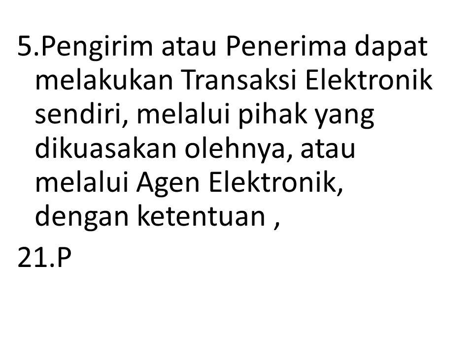 5.Pengirim atau Penerima dapat melakukan Transaksi Elektronik sendiri, melalui pihak yang dikuasakan olehnya, atau melalui Agen Elektronik, dengan ket
