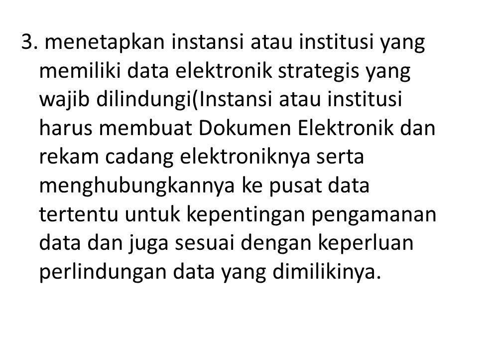 3. menetapkan instansi atau institusi yang memiliki data elektronik strategis yang wajib dilindungi(Instansi atau institusi harus membuat Dokumen Elek