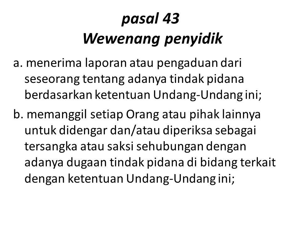 pasal 43 Wewenang penyidik a. menerima laporan atau pengaduan dari seseorang tentang adanya tindak pidana berdasarkan ketentuan Undang-Undang ini; b.