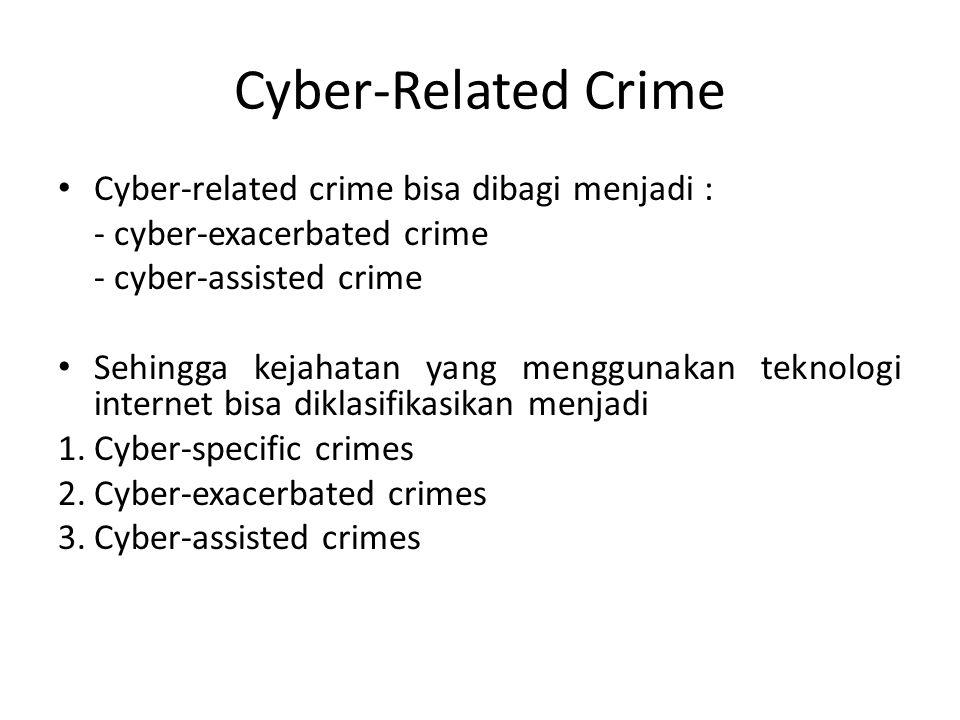 Cyber-Related Crime Cyber-related crime bisa dibagi menjadi : - cyber-exacerbated crime - cyber-assisted crime Sehingga kejahatan yang menggunakan tek