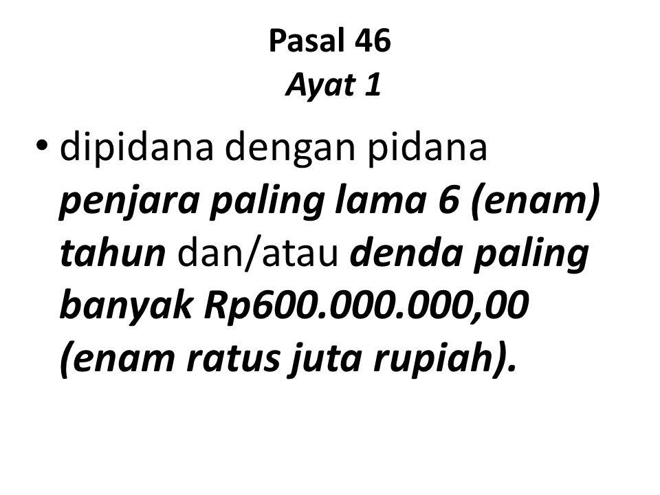 Pasal 46 Ayat 1 dipidana dengan pidana penjara paling lama 6 (enam) tahun dan/atau denda paling banyak Rp600.000.000,00 (enam ratus juta rupiah).