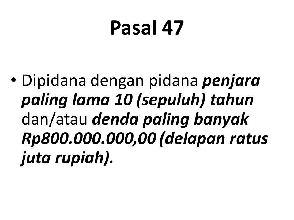 Pasal 47 Dipidana dengan pidana penjara paling lama 10 (sepuluh) tahun dan/atau denda paling banyak Rp800.000.000,00 (delapan ratus juta rupiah).