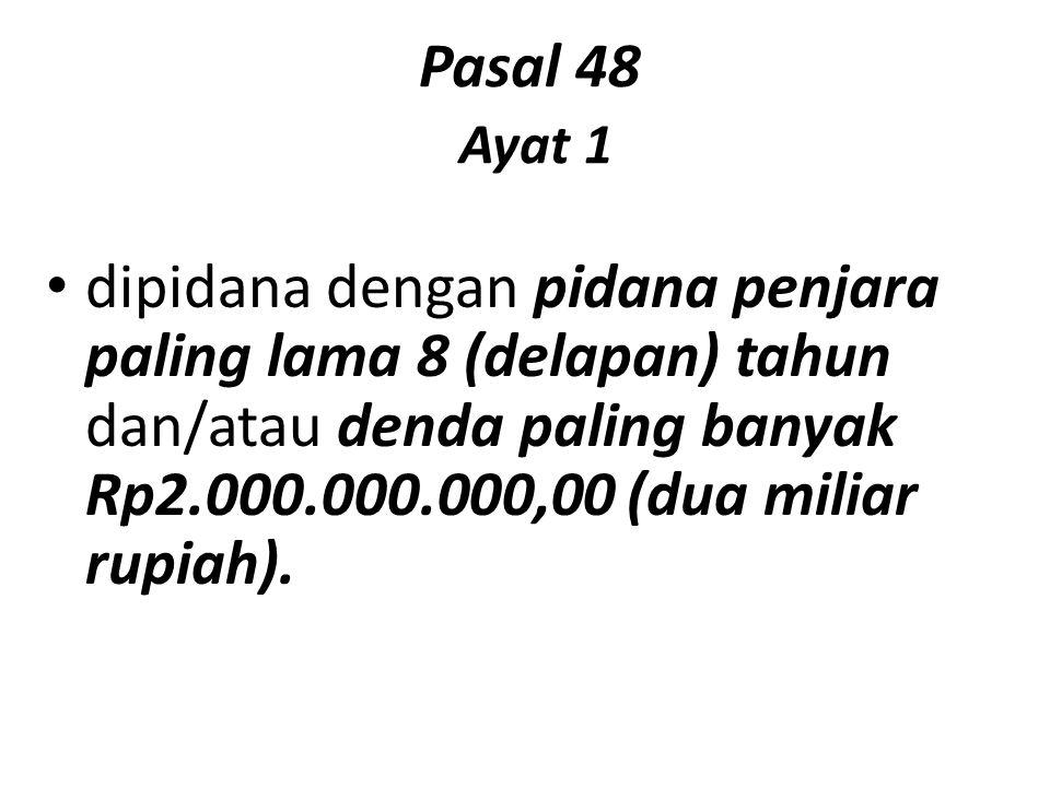 Pasal 48 Ayat 1 dipidana dengan pidana penjara paling lama 8 (delapan) tahun dan/atau denda paling banyak Rp2.000.000.000,00 (dua miliar rupiah).