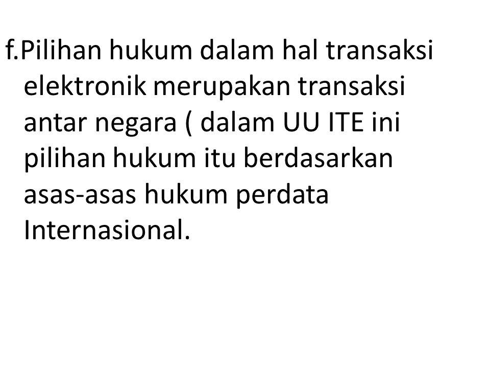 f.Pilihan hukum dalam hal transaksi elektronik merupakan transaksi antar negara ( dalam UU ITE ini pilihan hukum itu berdasarkan asas-asas hukum perda