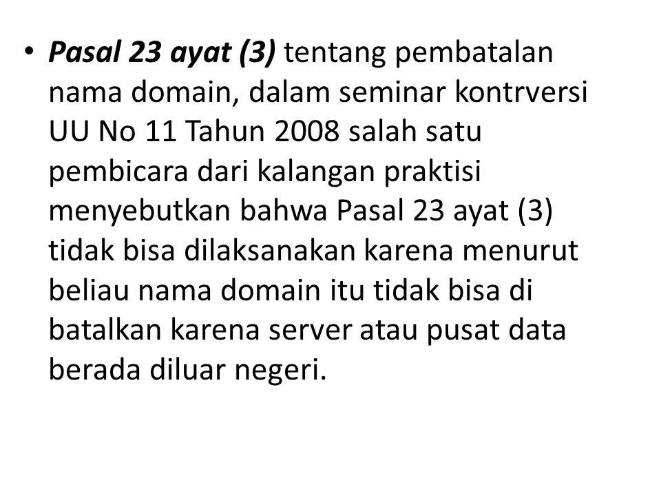 Pasal 23 ayat (3) tentang pembatalan nama domain, dalam seminar kontrversi UU No 11 Tahun 2008 salah satu pembicara dari kalangan praktisi menyebutkan