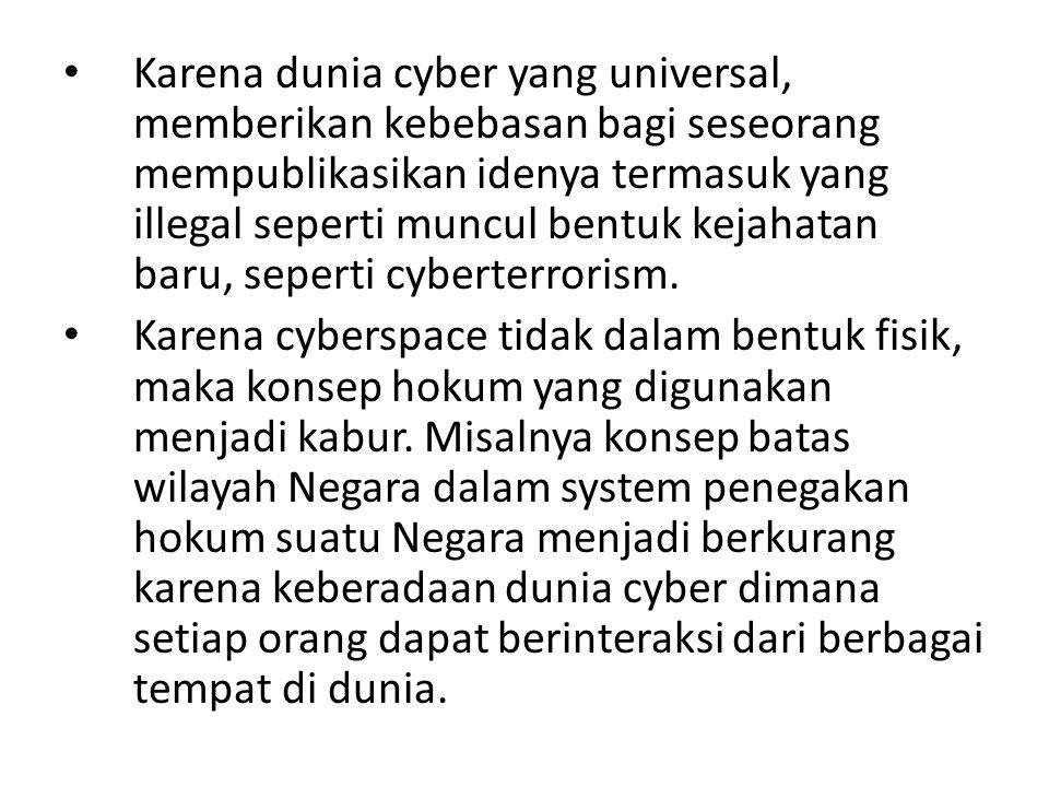 Karena dunia cyber yang universal, memberikan kebebasan bagi seseorang mempublikasikan idenya termasuk yang illegal seperti muncul bentuk kejahatan ba