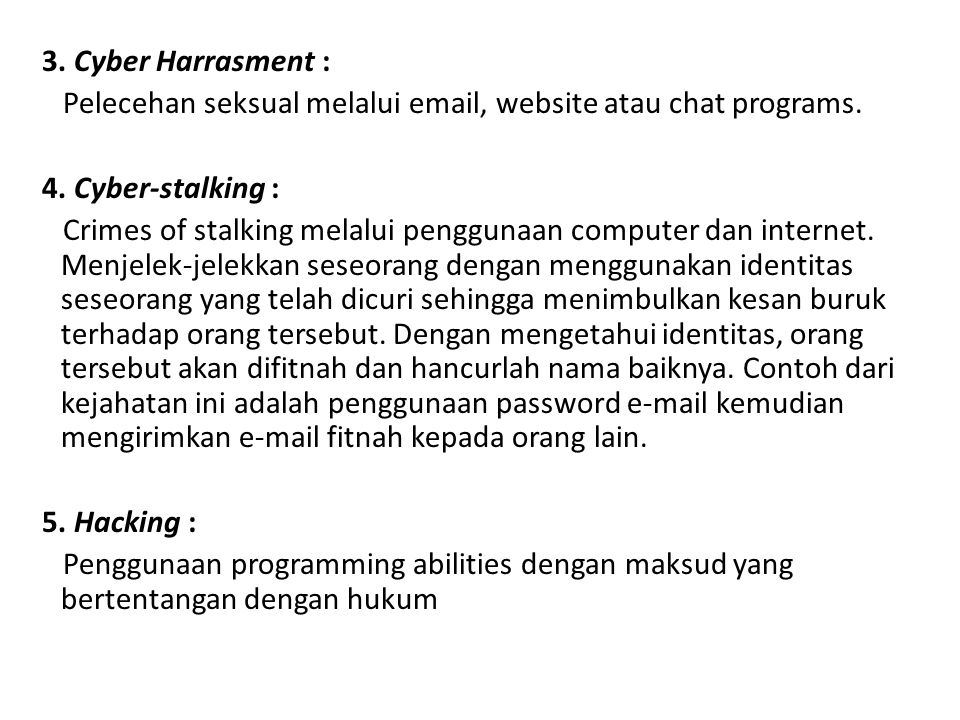 3. Cyber Harrasment : Pelecehan seksual melalui email, website atau chat programs. 4. Cyber-stalking : Crimes of stalking melalui penggunaan computer