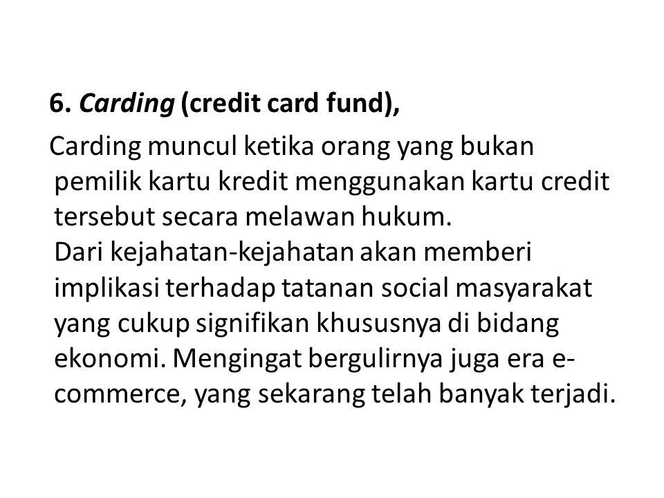 6. Carding (credit card fund), Carding muncul ketika orang yang bukan pemilik kartu kredit menggunakan kartu credit tersebut secara melawan hukum. Dar