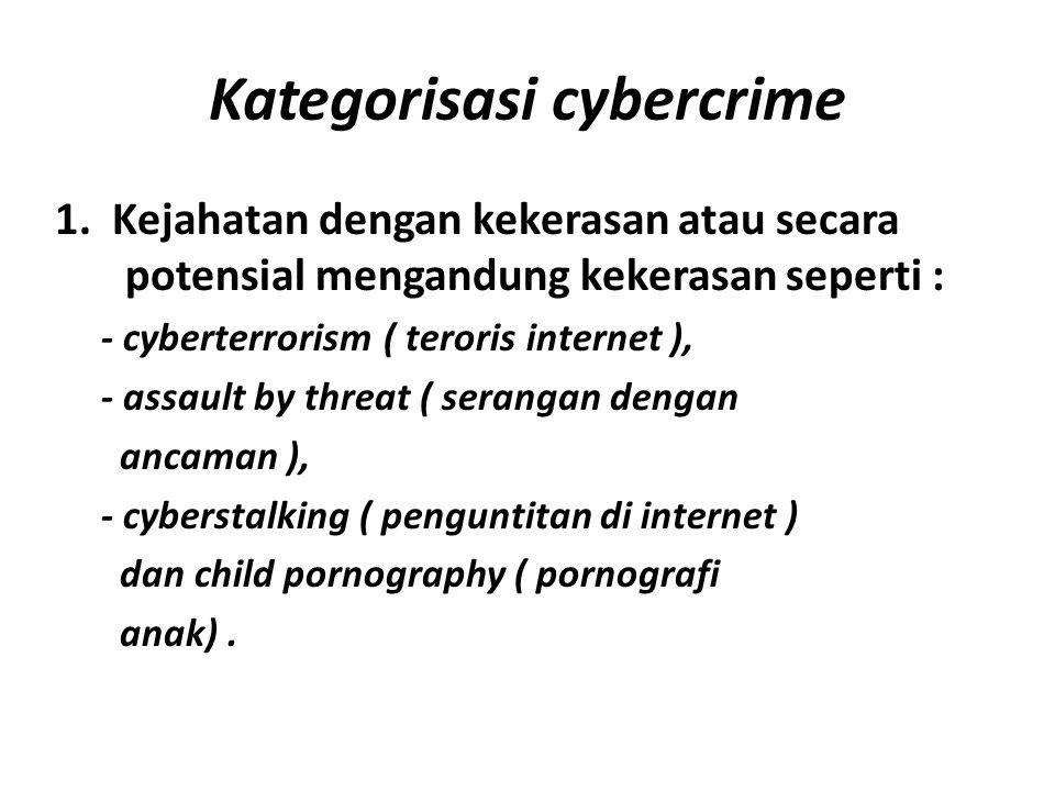 Kategorisasi cybercrime 1. Kejahatan dengan kekerasan atau secara potensial mengandung kekerasan seperti : - cyberterrorism ( teroris internet ), - as