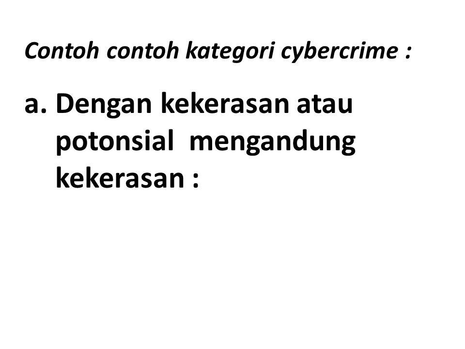 Contoh contoh kategori cybercrime : a.Dengan kekerasan atau potonsial mengandung kekerasan :