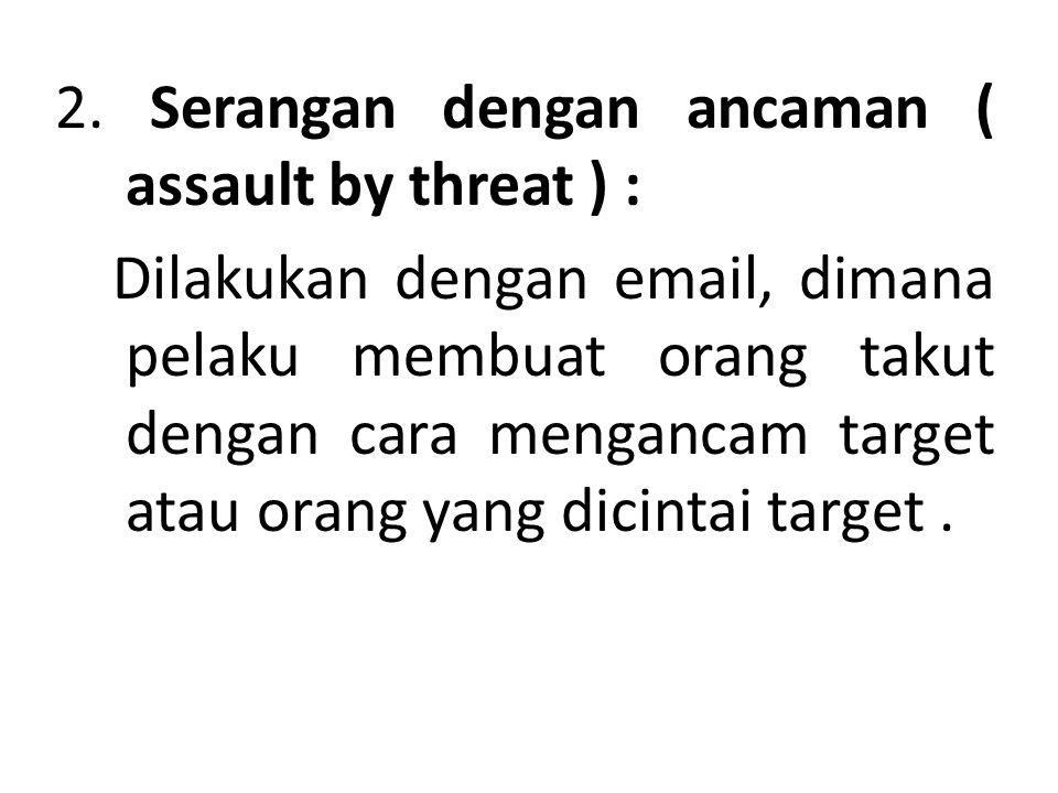 2. Serangan dengan ancaman ( assault by threat ) : Dilakukan dengan email, dimana pelaku membuat orang takut dengan cara mengancam target atau orang y
