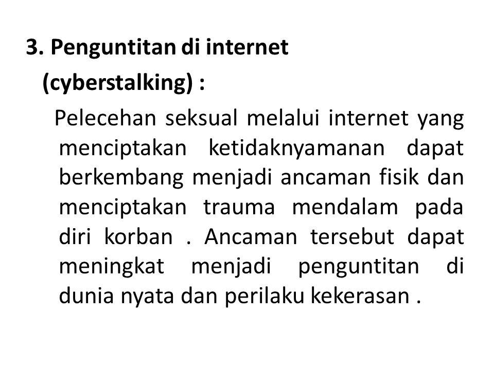 3. Penguntitan di internet (cyberstalking) : Pelecehan seksual melalui internet yang menciptakan ketidaknyamanan dapat berkembang menjadi ancaman fisi