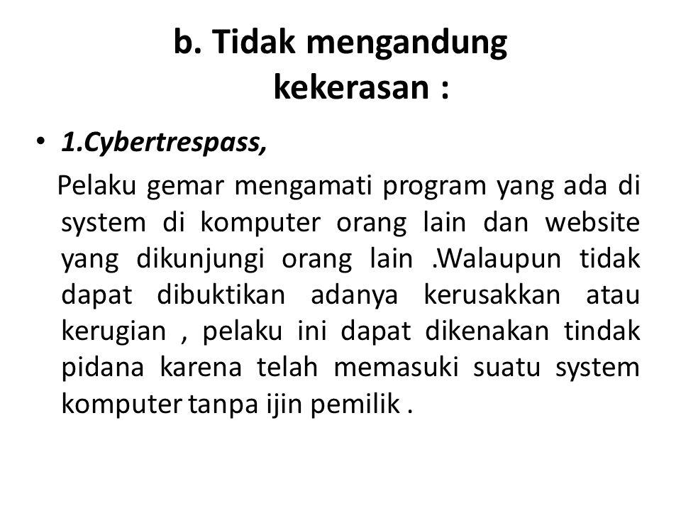 b. Tidak mengandung kekerasan : 1.Cybertrespass, Pelaku gemar mengamati program yang ada di system di komputer orang lain dan website yang dikunjungi