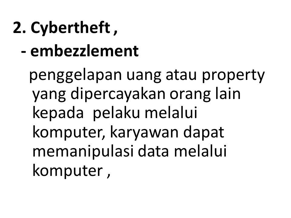 2. Cybertheft, - embezzlement penggelapan uang atau property yang dipercayakan orang lain kepada pelaku melalui komputer, karyawan dapat memanipulasi
