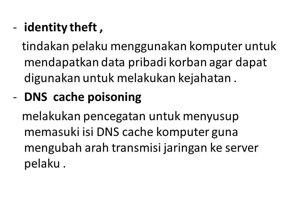 -identity theft, tindakan pelaku menggunakan komputer untuk mendapatkan data pribadi korban agar dapat digunakan untuk melakukan kejahatan. -DNS cache