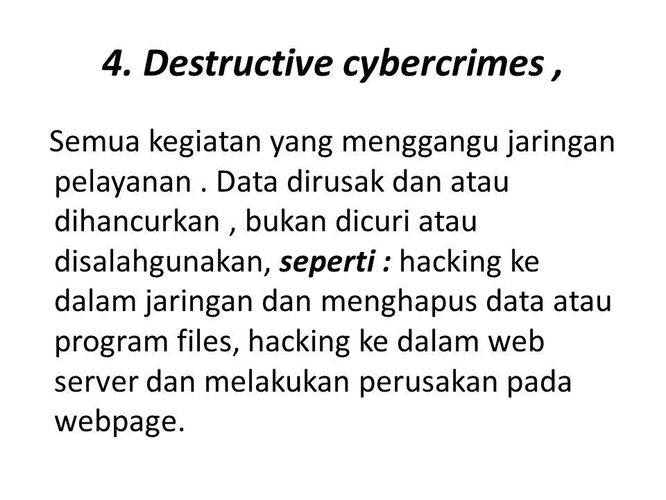 4. Destructive cybercrimes, Semua kegiatan yang menggangu jaringan pelayanan. Data dirusak dan atau dihancurkan, bukan dicuri atau disalahgunakan, sep