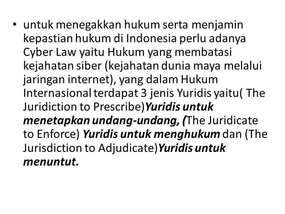 untuk menegakkan hukum serta menjamin kepastian hukum di Indonesia perlu adanya Cyber Law yaitu Hukum yang membatasi kejahatan siber (kejahatan dunia