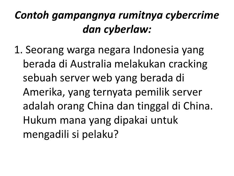 Contoh gampangnya rumitnya cybercrime dan cyberlaw: 1. Seorang warga negara Indonesia yang berada di Australia melakukan cracking sebuah server web ya