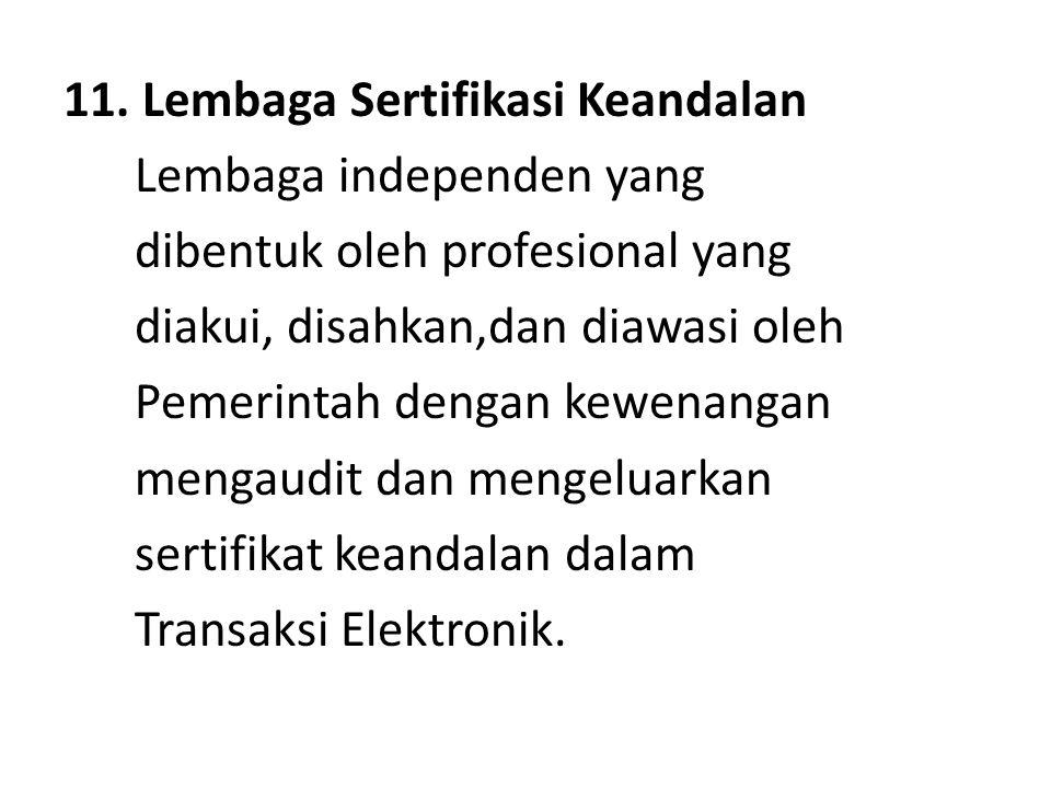 11. Lembaga Sertifikasi Keandalan Lembaga independen yang dibentuk oleh profesional yang diakui, disahkan,dan diawasi oleh Pemerintah dengan kewenanga