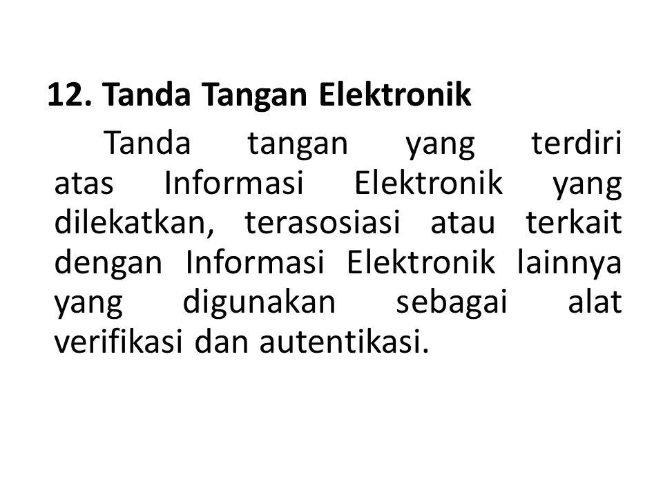 12. Tanda Tangan Elektronik Tanda tangan yang terdiri atas Informasi Elektronik yang dilekatkan, terasosiasi atau terkait dengan Informasi Elektronik