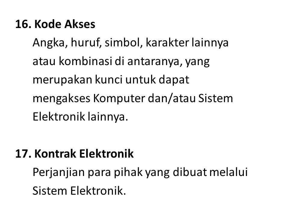 16. Kode Akses Angka, huruf, simbol, karakter lainnya atau kombinasi di antaranya, yang merupakan kunci untuk dapat mengakses Komputer dan/atau Sistem