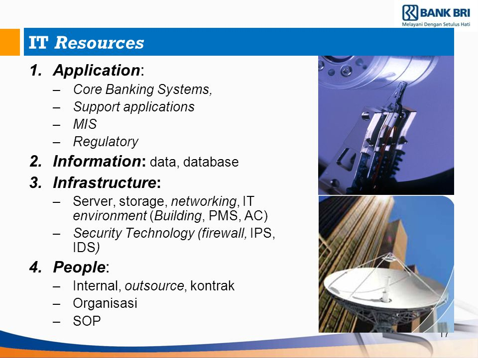17 IT Resources 1.Application: –Core Banking Systems, –Support applications –MIS –Regulatory 2.Information: data, database 3.Infrastructure: –Server,