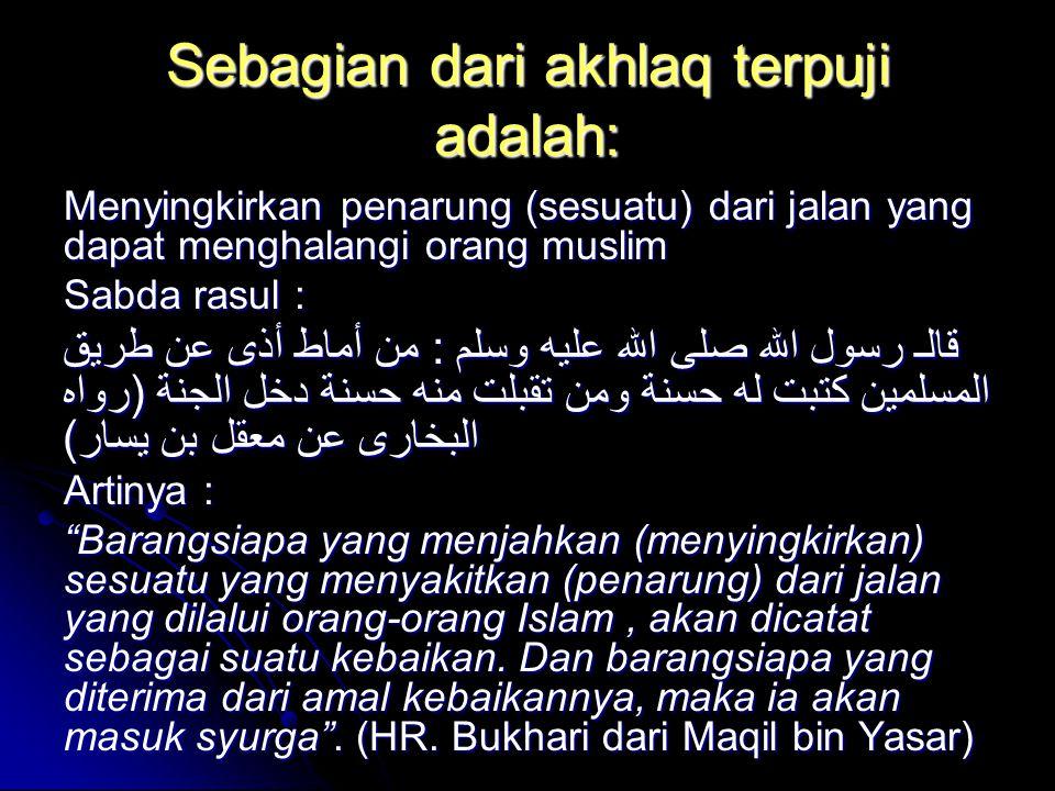 Sebagian dari akhlaq terpuji adalah: Menyingkirkan penarung (sesuatu) dari jalan yang dapat menghalangi orang muslim Sabda rasul : قالـ رسول الله صلى