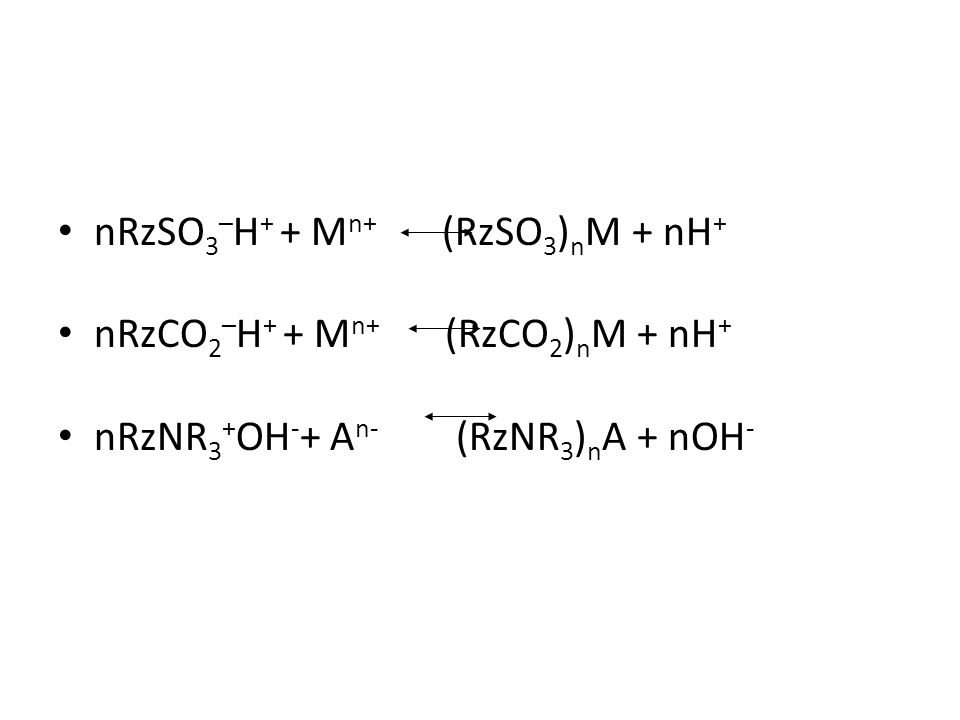 nRzSO 3 – H + + M n+ (RzSO 3 ) n M + nH + nRzCO 2 – H + + M n+ (RzCO 2 ) n M + nH + nRzNR 3 + OH - + A n- (RzNR 3 ) n A + nOH -